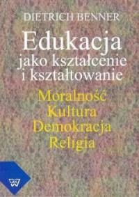 Edukacja jako kształcenie i kształtowanie. Moralność. Kultura. Demokracja. Religia - okładka książki