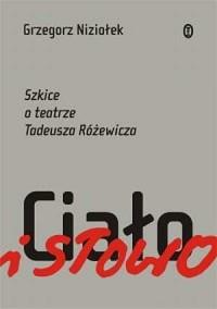 Ciało i słowo. Szkice o teatrze Tadeusza Różewicza - okładka książki