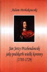 Jan Jerzy Przebendowski jako podskarbi wielki koronny (1703-1729) - okładka książki