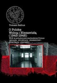 O Polskę Wolną i Niezawisłą (1945-1948). WIN w południowo-zachodniej Polsce (geneza - struktury - działalność - likwidacja - represje) - okładka książki