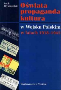Oświata, propaganda, kultura w Wojsku Polskim w latach 1918-1945 - okładka książki