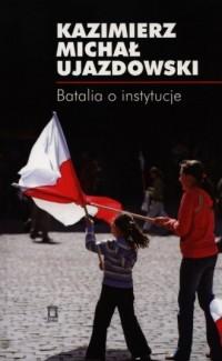 Batalia o instytucje - Kazimierz M. Ujazdowski - okładka książki