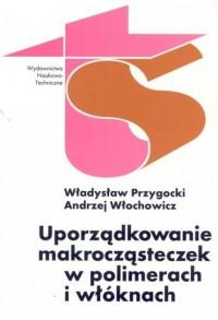 Uporządkowanie makrocząsteczek w polimerach i włóknach - okładka książki