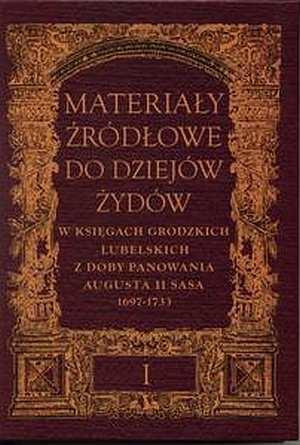 Materia�y �r�d�owe do dziej�w �yd�w w ksi�gach grodzkich lubelskich z doby panowania Augusta II Sasa 1697-1733