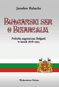 Bułgarski sen o Bizancjum. Polityka zagraniczna Bułgarii w latach 1878-1913 - okładka książki