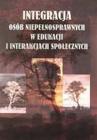 Integracja osób niepełnosprawnych w edukacji i interakcjach społecznych - okładka książki