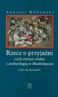 Rzecz o przyjaźni, czyli ćwierć wieku z archeologią w Masłomęczu (tylko dla dorosłych) - okładka książki