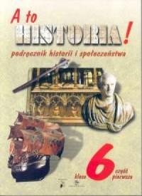 A to historia! Historia i społeczeństwo. Klasa 6. Szkoła podstawowa. Podręcznik cz. 1 - okładka podręcznika