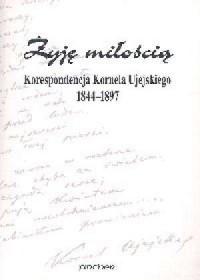 Żyję miłością Korespondecja Kornela Ujejskiego 1844-1897 - okładka książki