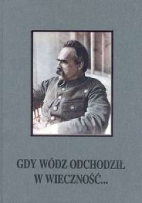 Gdy wódz odchodził w wieczność... Uroczystości żałobne po śmierci marszałka Józefa Piłsudskiego, 12-18 maja 1935 r. - okładka książki