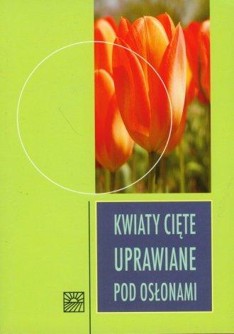 Kwiaty cięte uprawiane pod osłonami - okładka książki